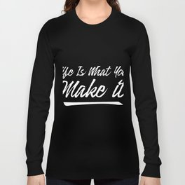 Life is what you make it Long Sleeve T-shirt