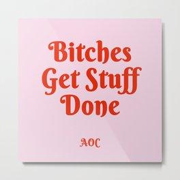 Bitches Get Stuff Done -AOC Metal Print