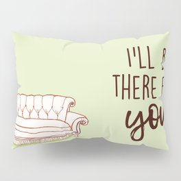I'll Be There For You Pillow Sham