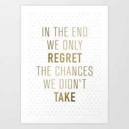 In The End We Only Regret The Chances We Didn't Take Art Print