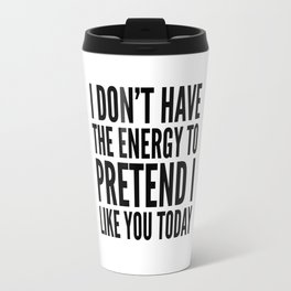I Don't Have the Energy to Pretend I Like You Today Travel Mug