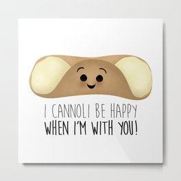 I Cannoli Be Happy When I'm With You! Metal Print