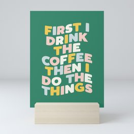 First I Drink the Coffee Then I Do The Things Mini Art Print