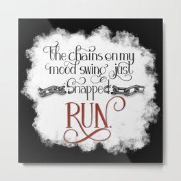 The Chains on my Mood Swing Just Snapped-RUN (for Dark) Metal Print