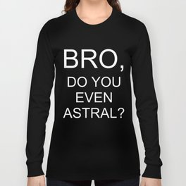 Bro, Do you even Astral? Long Sleeve T-shirt