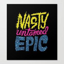 Nasty, Untamed, Epic Canvas Print