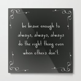 Be brave enough to do the right thing Metal Print