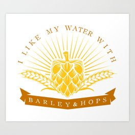 I Like My Water With Barley And Hops Art Print