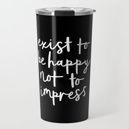 Exist to Be Happy Not to Impress black-white typography poster design bedroom wall home decor Travel Mug