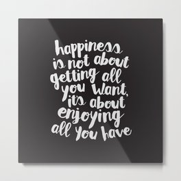 Happiness Is Not About Getting All You Want, Its About Enjoying All You Have black and white Metal Print