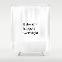 It doesn't happen overnight Shower Curtain