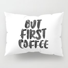 But First Coffee black and white hand lettered motivational typography home wall office decor Pillow Sham