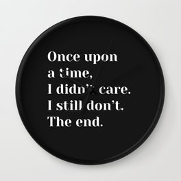 Once upon a time, I didn't care. I still don't. The end. - Sassy Quote Wall Clock