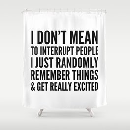 I DON'T MEAN TO INTERRUPT PEOPLE Shower Curtain