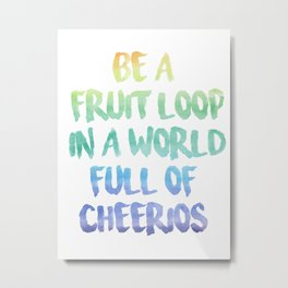 Be a fruit loop in a world full of Cheerios - Designs by IO ♡ Metal Print