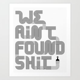 We Ain't Found Shit. Art Print