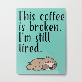 THIS COFFEE IS BROKEN. I'M STILL TIRED. Metal Print