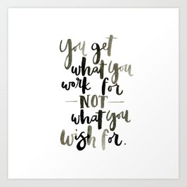 You get what you work for not what you wish for Art Print