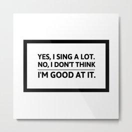Yes, I sing a lot | funny shower joke gift idea Metal Print