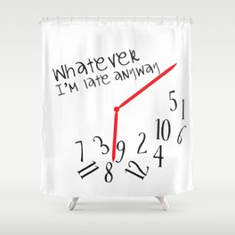 Whatever I'm late anyway Shower Curtain