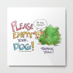 Please, Empty Your Dog! Metal Print