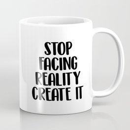 Stop facing reality create it Coffee Mug