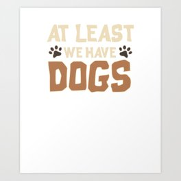 Cute At Least We Have Dogs for Dog Owners Art Print