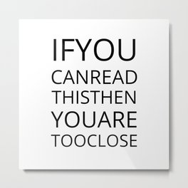 If You Can Read This You Are Too Close Metal Print