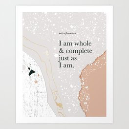 Daily Affirmation I: I am whole & complete just as I am. Art Print