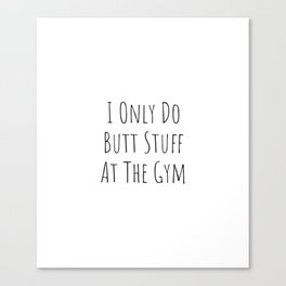 I Only Do Butt Stuff At The Gym - funny Workout Canvas Print