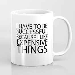 I Have To Be Successful Because I Like Expensive Things Coffee Mug