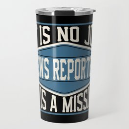 News Reporter  - It Is No Job, It Is A Mission Travel Mug