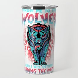 Throw Me To The Wolves and I Will Lead The Pack Travel Mug