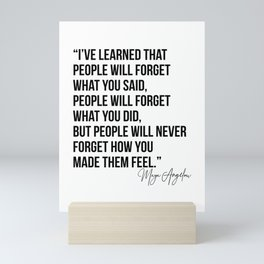 I've Learned that People Will Forget what You Said, People will Forget What You Did, but People Will Never Forget How You Made Them Feel. -Maya Angelou Mini Art Print