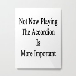 Not Now Playing The Accordion Is More Important  Metal Print