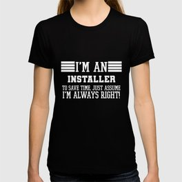 Installer Gift, I'm An Installer To Save Time Just Assume I'm Always Right Gift For Funny Coworker T-shirt