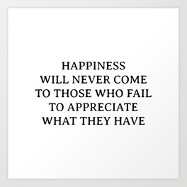 Buddha quotes - Happiness will never come to those who fail to appreciate what they have Art Print