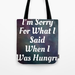 I'm Sorry For What I Said When I Was Hungry-118 Tote Bag