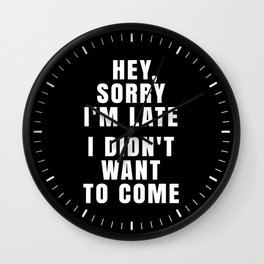 HEY, SORRY I'M LATE - I DIDN'T WANT TO COME (Black & White) Wall Clock
