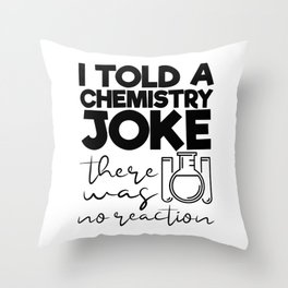I Told A Chemistry Joke There Was No Reaction Throw Pillow