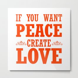 If You Want Peace, Create Love - quote Metal Print