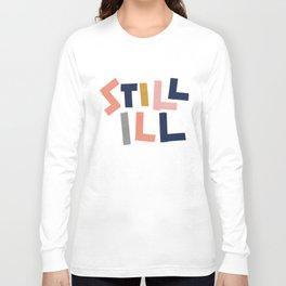 Still Ill Long Sleeve T-shirt