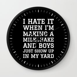 I HATE IT WHEN I'M MAKING A MILKSHAKE AND BOYS JUST SHOW UP IN MY YARD (Black & White) Wall Clock