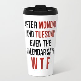 After Monday and Tuesday Even The Calendar Says WTF Travel Mug