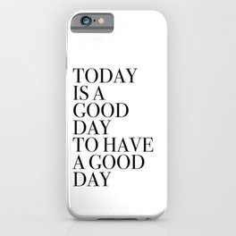 TODAY  IS A  GOOD  DAY  TO HAVE  A GOOD  DAY iPhone Case