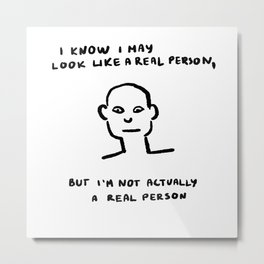 I May Look Like a Real Person, But I'm Not a Real Person Metal Print