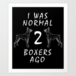 Funny Dog Gifts I Was Normal 2 Boxers Ago Boxer Dog Art Print