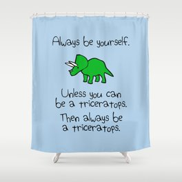 Always Be Yourself, Unless You Can Be A Triceratops Shower Curtain