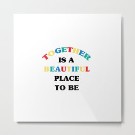 TOGETHER IS A BEAUTIFUL PLACE TO BE Metal Print