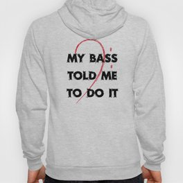 My bass told me to do it Hoody